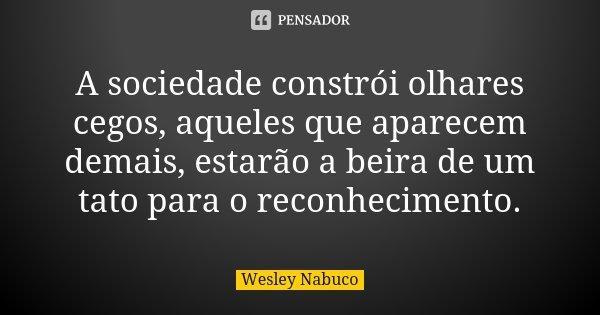 A sociedade constrói olhares cegos, aqueles que aparecem demais, estarão a beira de um tato para o reconhecimento.... Frase de Wesley Nabuco.