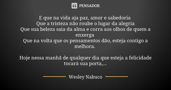 E que na vida aja paz, amor e sabedoria Que a tristeza não roube o lugar da alegria Que sua beleza saia da alma e corra aos olhos de quem a enxerga Que na volta... Frase de Wesley Nabuco.