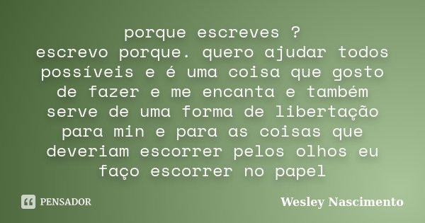 porque escreves ? escrevo porque. quero ajudar todos possíveis e é uma coisa que gosto de fazer e me encanta e também serve de uma forma de libertação para min ... Frase de Wesley Nascimento.