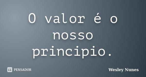 O valor é o nosso principio.... Frase de Wesley Nunes.