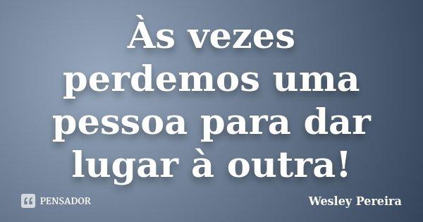 Às vezes perdemos uma pessoa para dar lugar à outra!... Frase de Wesley Pereira.
