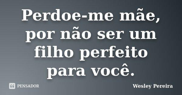 Perdoe-me mãe, por não ser um filho perfeito para você.... Frase de Wesley Pereira.