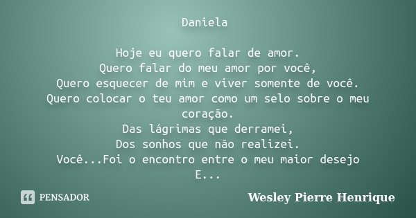Daniela Hoje eu quero falar de amor. Quero falar do meu amor por você, Quero esquecer de mim e viver somente de você. Quero colocar o teu amor como um selo sobr... Frase de Wesley Pierre Henrique.