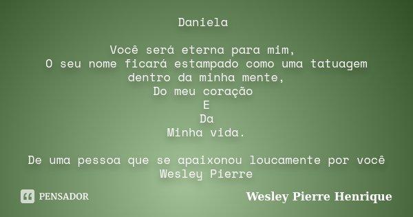 Daniela Você será eterna para mim, O seu nome ficará estampado como uma tatuagem dentro da minha mente, Do meu coração E Da Minha vida. De uma pessoa que se apa... Frase de Wesley Pierre Henrique.