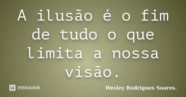 A ilusão é o fim de tudo o que limita a nossa visão.... Frase de Wesley Rodrigues Soares..