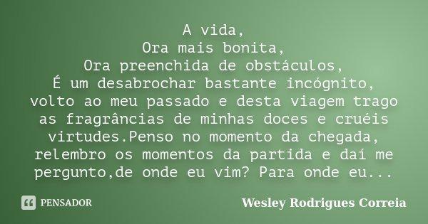 A vida, Ora mais bonita, Ora preenchida de obstáculos, É um desabrochar bastante incógnito, volto ao meu passado e desta viagem trago as fragrâncias de minhas d... Frase de Wesley Rodrigues Correia.