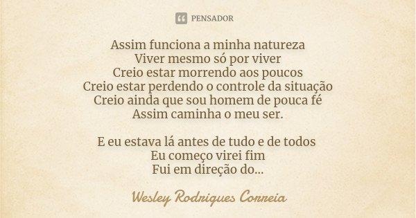 Assim funciona a minha natureza Viver mesmo só por viver Creio estar morrendo aos poucos Creio estar perdendo o controle da situação Creio ainda que sou homem d... Frase de Wesley Rodrigues Correia.