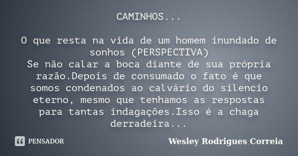 CAMINHOS... O que resta na vida de um homem inundado de sonhos (PERSPECTIVA) Se não calar a boca diante de sua própria razão.Depois de consumado o fato é que so... Frase de Wesley Rodrigues Correia.