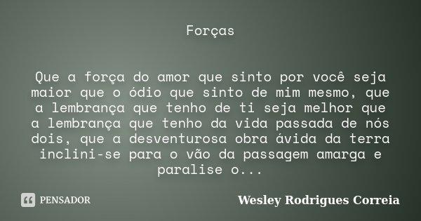 Forças Que a força do amor que sinto por você seja maior que o ódio que sinto de mim mesmo, que a lembrança que tenho de ti seja melhor que a lembrança que tenh... Frase de Wesley Rodrigues Correia.