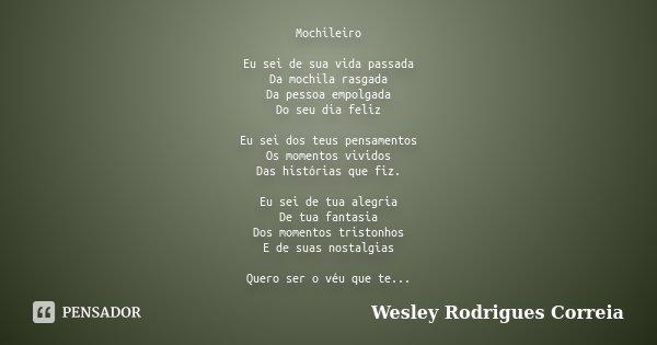 Mochileiro Eu sei de sua vida passada Da mochila rasgada Da pessoa empolgada Do seu dia feliz Eu sei dos teus pensamentos Os momentos vividos Das histórias que ... Frase de Wesley Rodrigues Correia.