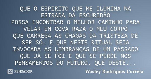 QUE O ESPIRITO QUE ME ILUMINA NA ESTRADA DA ESCURIDÃO POSSA ENCONTRAR O MELHOR CAMINHO PARA VELAR EM COVA RAZA O MEU CORPO QUE CARREGA AS CHAGAS DA TRISTEZA DE ... Frase de Wesley Rodrigues Correia.