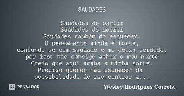 SAUDADES Saudades de partir Saudades de querer Saudades também de esquecer. O pensamento ainda é forte, confunde-se com saudade e me deixa perdido, por isso não... Frase de Wesley Rodrigues Correia.