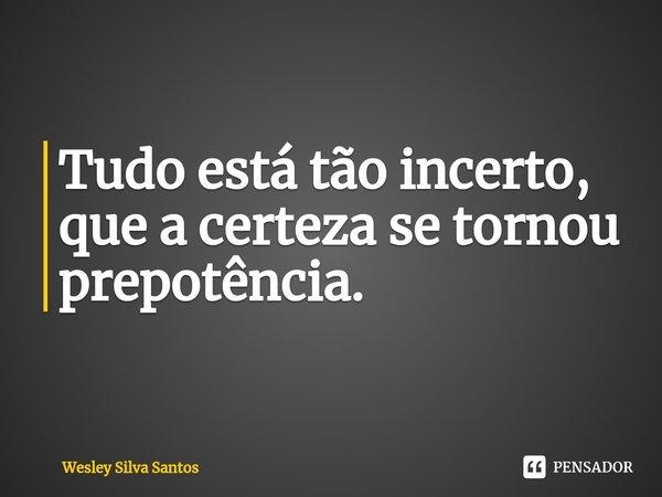Tudo está tão incerto, que a certeza se tornou prepotência.... Frase de Wesley Silva Santos.