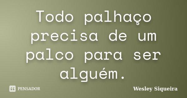 Todo palhaço precisa de um palco para ser alguém.... Frase de Wesley Siqueira.