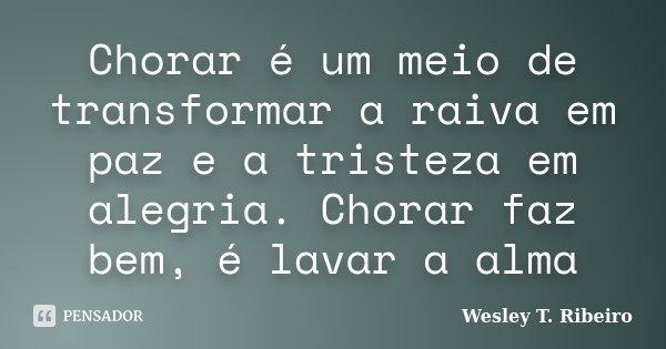 Chorar é um meio de transformar a raiva em paz e a tristeza em alegria. Chorar faz bem, é lavar a alma... Frase de wesley T. Ribeiro.