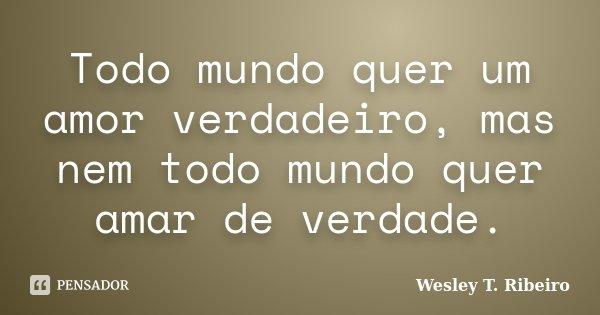Todo mundo quer um amor verdadeiro, mas nem todo mundo quer amar de verdade.... Frase de Wesley T. Ribeiro.