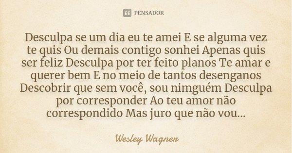Desculpa se um dia eu te amei E se alguma vez te quis Ou demais contigo sonhei Apenas quis ser feliz Desculpa por ter feito planos Te amar e querer bem E no mei... Frase de Wesley Wagner.