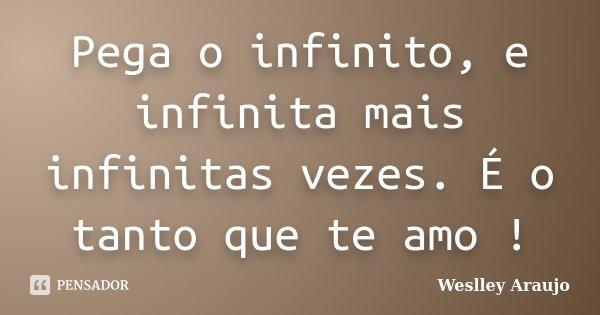 Pega o infinito, e infinita mais infinitas vezes. É o tanto que te amo !... Frase de Weslley Araujo.