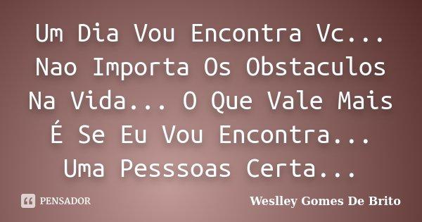 Um Dia Vou Encontra Vc... Nao Importa Os Obstaculos Na Vida... O Que Vale Mais É Se Eu Vou Encontra... Uma Pesssoas Certa...... Frase de Weslley Gomes De Brito.