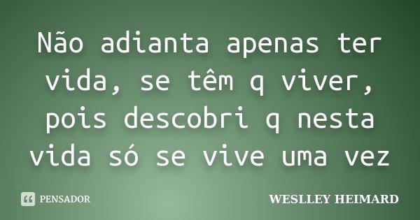 Não adianta apenas ter vida, se têm q viver, pois descobri q nesta vida só se vive uma vez... Frase de Weslley heimard.