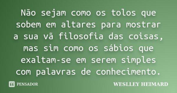 Não sejam como os tolos que sobem em altares para mostrar a sua vã filosofia das coisas, mas sim como os sábios que exaltam-se em serem simples com palavras de ... Frase de Weslley heimard.