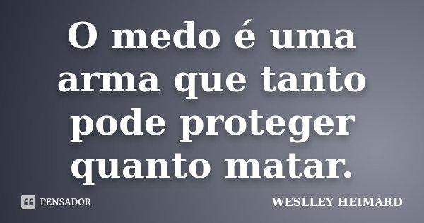 O medo é uma arma que tanto pode proteger quanto matar.... Frase de Weslley heimard.