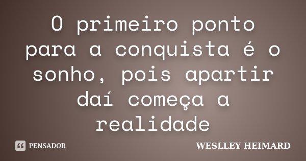 O primeiro ponto para a conquista é o sonho, pois apartir daí começa a realidade... Frase de Weslley heimard.