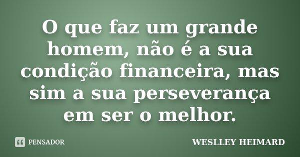 O que faz um grande homem, não é a sua condição financeira, mas sim a sua perseverança em ser o melhor.... Frase de Weslley Heimard.