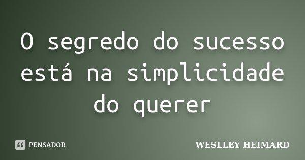 O segredo do sucesso está na simplicidade do querer... Frase de Weslley Heimard.