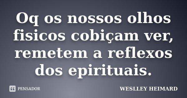 Oq os nossos olhos fisicos cobiçam ver, remetem a reflexos dos epirituais.... Frase de Weslley heimard.