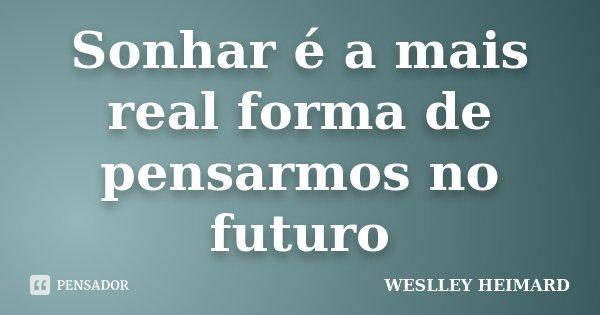 Sonhar é a mais real forma de pensarmos no futuro... Frase de Weslley heimard.
