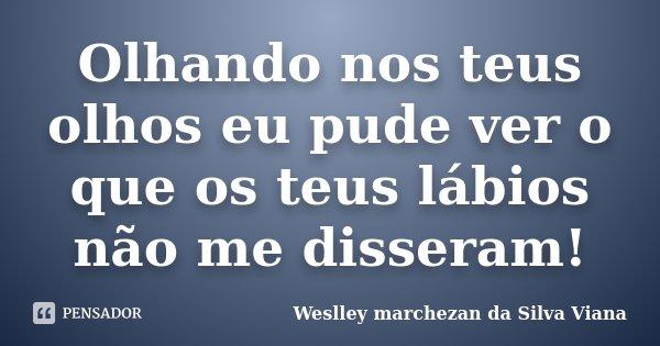 Olhando nos teus olhos eu pude ver o que os teus lábios não me disseram!... Frase de Weslley Marchezan da Silva Viana.