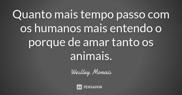 Quanto mais tempo passo com os humanos mais entendo o porque de amar tanto os animais.... Frase de Weslley Morais.
