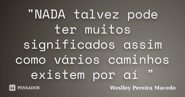 """""""NADA talvez pode ter muitos significados assim como vários caminhos existem por aí """"... Frase de Weslley Pereira Macedo."""