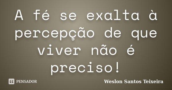 A fé se exalta à percepção de que viver não é preciso!... Frase de Weslon Santos Teixeira.