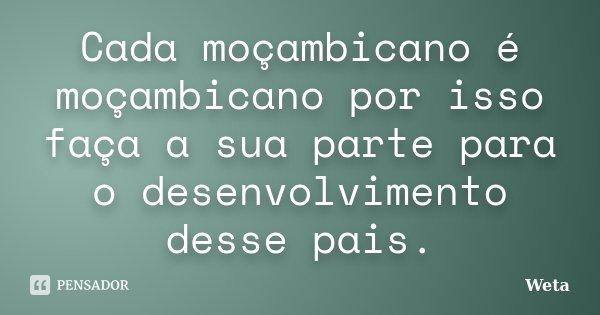 Cada moçambicano é moçambicano por isso faça a sua parte para o desenvolvimento desse pais.... Frase de Weta.