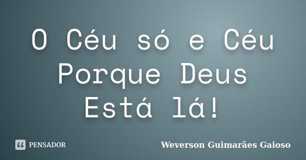 O Céu só e Céu Porque Deus Está lá!... Frase de Weverson Guimarães Gaioso.