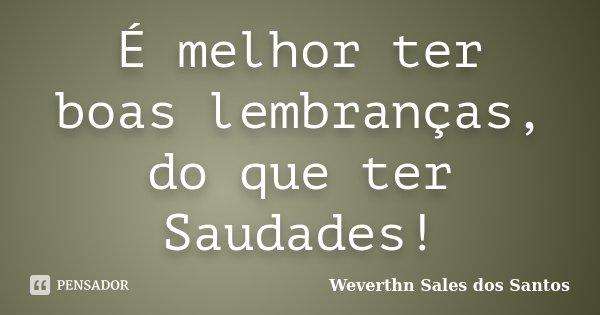 É melhor ter boas lembranças, do que ter Saudades!... Frase de Weverthn Sales dos Santos.