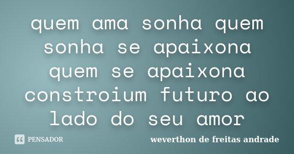 quem ama sonha quem sonha se apaixona quem se apaixona constroium futuro ao lado do seu amor... Frase de weverthon de freitas andrade.