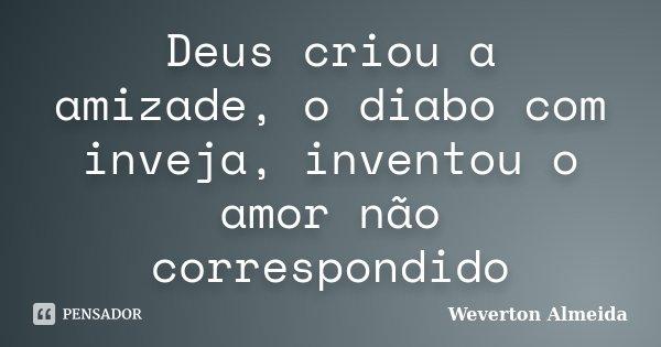 Deus criou a amizade, o diabo com inveja, inventou o amor não correspondido... Frase de Weverton Almeida.