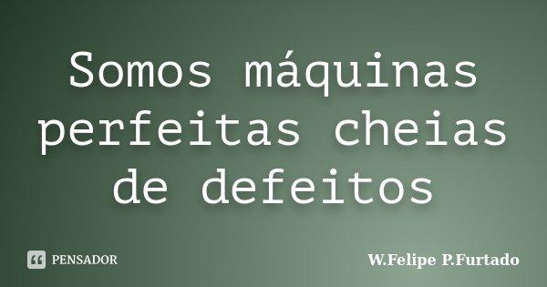Somos máquinas perfeitas cheias de defeitos... Frase de W.Felipe P.Furtado.