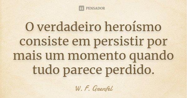 O verdadeiro heroísmo consiste em persistir por mais um momento quando tudo parece perdido.... Frase de W. F. Grenfel.