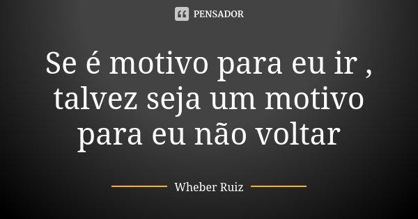 Se é motivo para eu ir , talvez seja um motivo para eu não voltar... Frase de Wheber Ruiz.