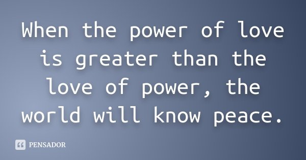 When the power of love is greater than the love of power, the world will know peace.... Frase de Desconhecido.