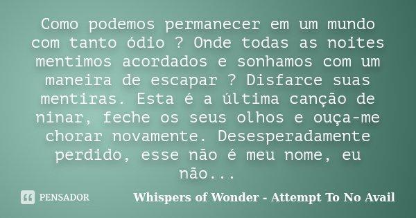 Como podemos permanecer em um mundo com tanto ódio ? Onde todas as noites mentimos acordados e sonhamos com um maneira de escapar ? Disfarce suas mentiras. Esta... Frase de Whispers of Wonder - Attempt To No Avail.