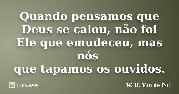 Quando pensamos que Deus se calou, não foi Ele que emudeceu, mas nós que tapamos os ouvidos.... Frase de W. H. Van de Pol.