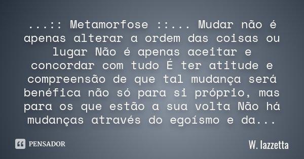 ...:: Metamorfose ::... Mudar não é apenas alterar a ordem das coisas ou lugar Não é apenas aceitar e concordar com tudo É ter atitude e compreensão de que tal ... Frase de W.Iazzetta.