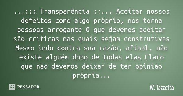 ...::: Transparência ::... Aceitar nossos defeitos como algo próprio, nos torna pessoas arrogante O que devemos aceitar são críticas nas quais sejam construtiva... Frase de W.Iazzetta.