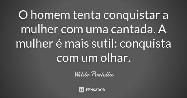 O homem tenta conquistar a mulher com uma cantada. A mulher é mais sutil: conquista com um olhar.... Frase de Wilde Portella.