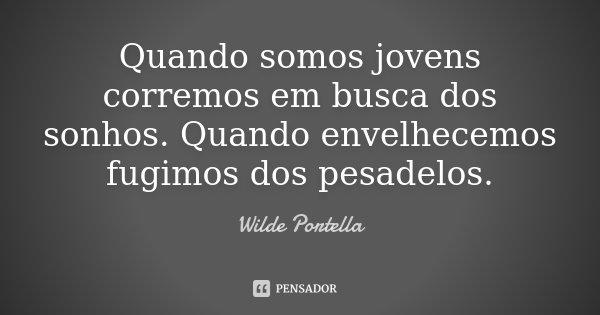 Quando somos jovens corremos em busca dos sonhos. Quando envelhecemos fugimos dos pesadelos.... Frase de Wilde Portella.